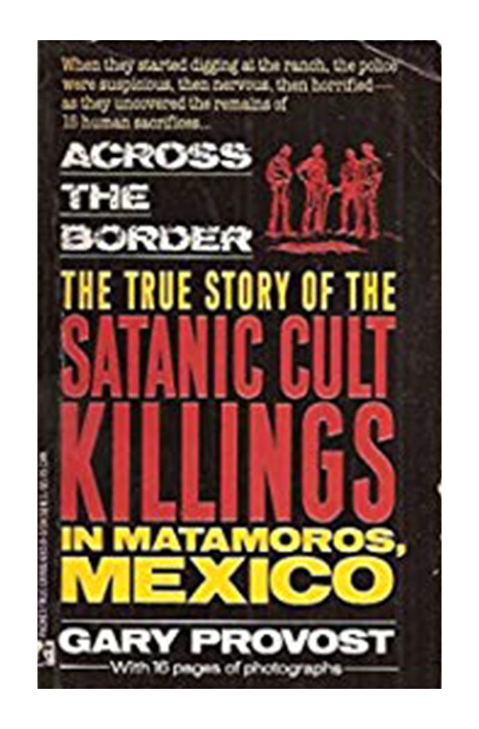 Across the Border: The True Story of the Satanic Cult Killings in Matamoros, Mexico